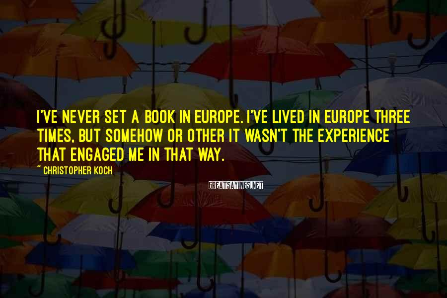 Christopher Koch Sayings: I've never set a book in Europe. I've lived in Europe three times, but somehow
