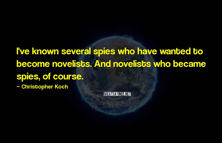 Christopher Koch Sayings: I've known several spies who have wanted to become novelists. And novelists who became spies,