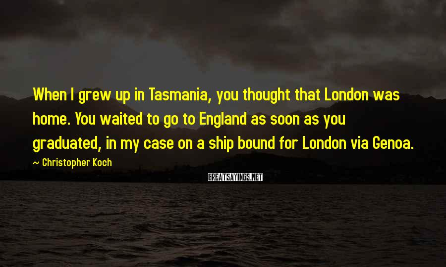 Christopher Koch Sayings: When I grew up in Tasmania, you thought that London was home. You waited to