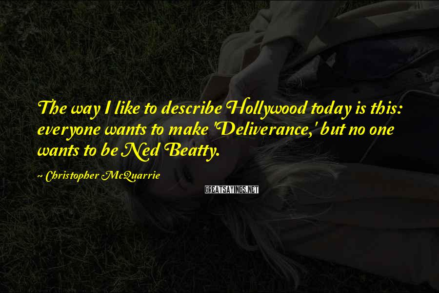 Christopher McQuarrie Sayings: The way I like to describe Hollywood today is this: everyone wants to make 'Deliverance,'