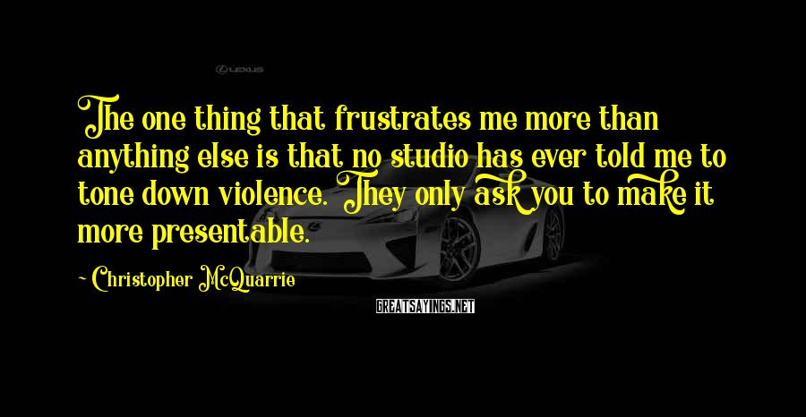 Christopher McQuarrie Sayings: The one thing that frustrates me more than anything else is that no studio has