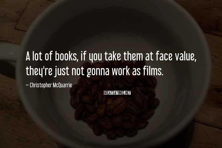 Christopher McQuarrie Sayings: A lot of books, if you take them at face value, they're just not gonna