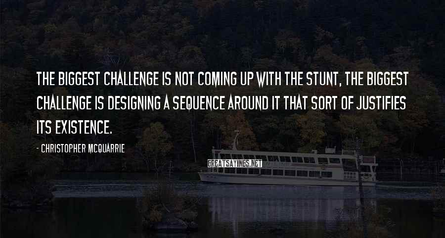 Christopher McQuarrie Sayings: The biggest challenge is not coming up with the stunt, the biggest challenge is designing