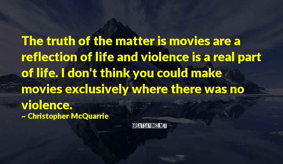 Christopher McQuarrie Sayings: The truth of the matter is movies are a reflection of life and violence is