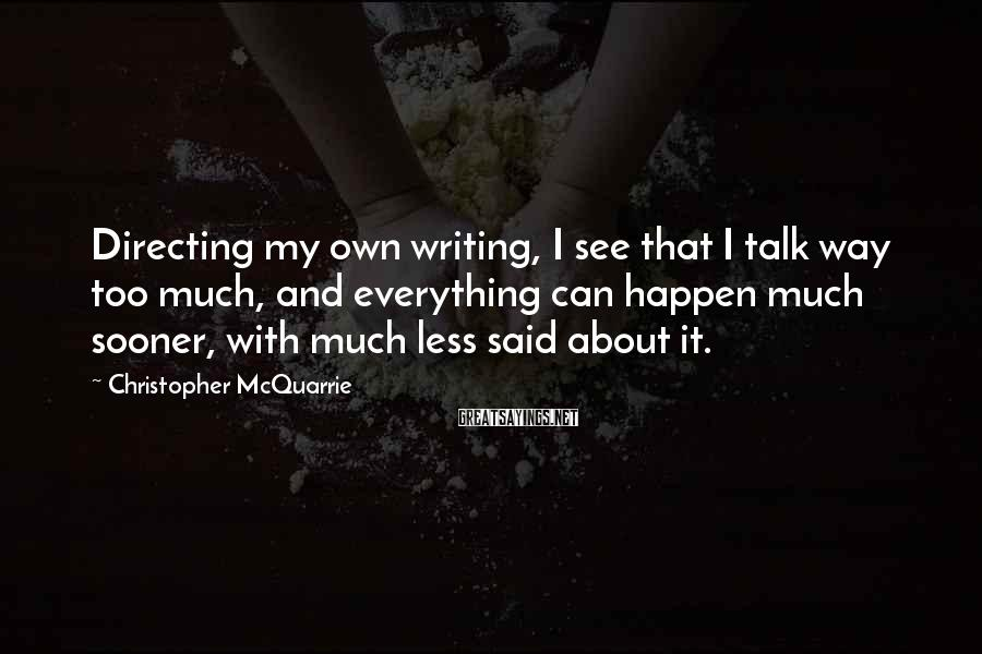 Christopher McQuarrie Sayings: Directing my own writing, I see that I talk way too much, and everything can