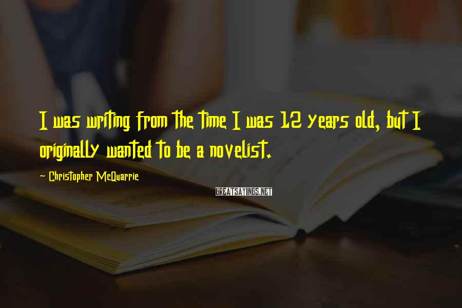 Christopher McQuarrie Sayings: I was writing from the time I was 12 years old, but I originally wanted