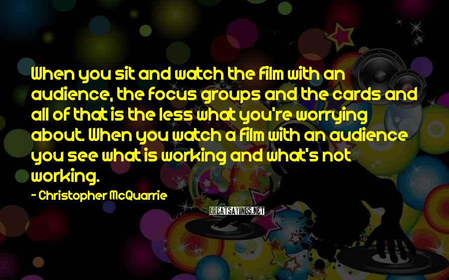 Christopher McQuarrie Sayings: When you sit and watch the film with an audience, the focus groups and the