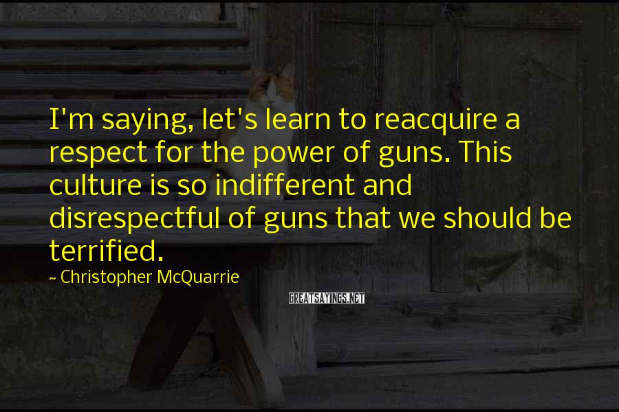 Christopher McQuarrie Sayings: I'm saying, let's learn to reacquire a respect for the power of guns. This culture