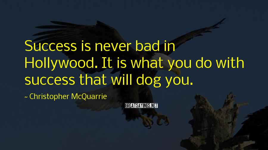 Christopher McQuarrie Sayings: Success is never bad in Hollywood. It is what you do with success that will