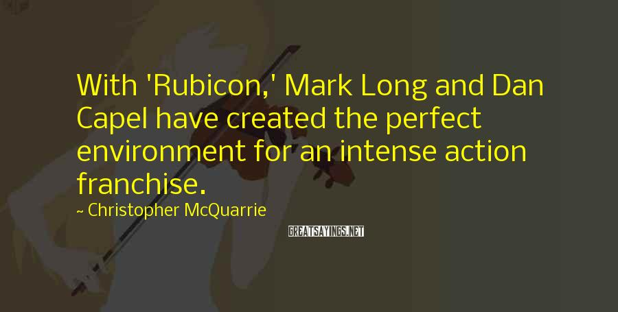 Christopher McQuarrie Sayings: With 'Rubicon,' Mark Long and Dan Capel have created the perfect environment for an intense