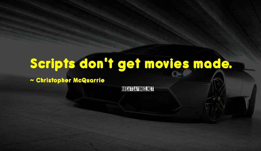 Christopher McQuarrie Sayings: Scripts don't get movies made.