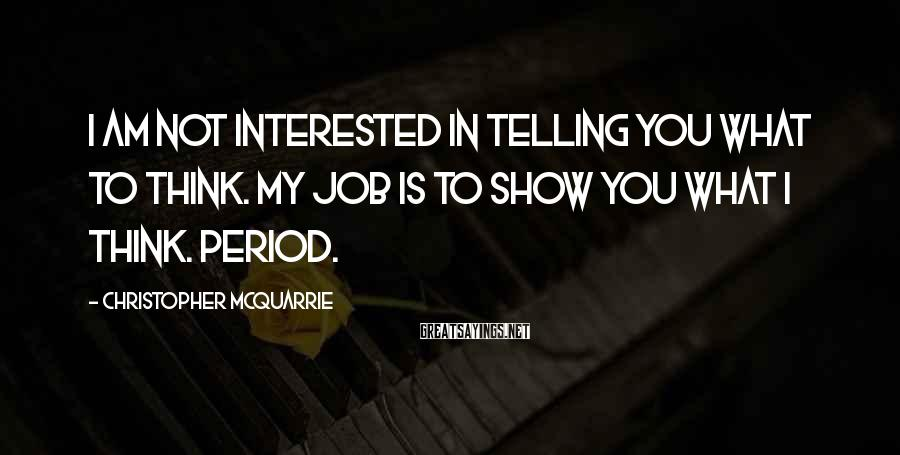 Christopher McQuarrie Sayings: I am not interested in telling you what to think. My job is to show