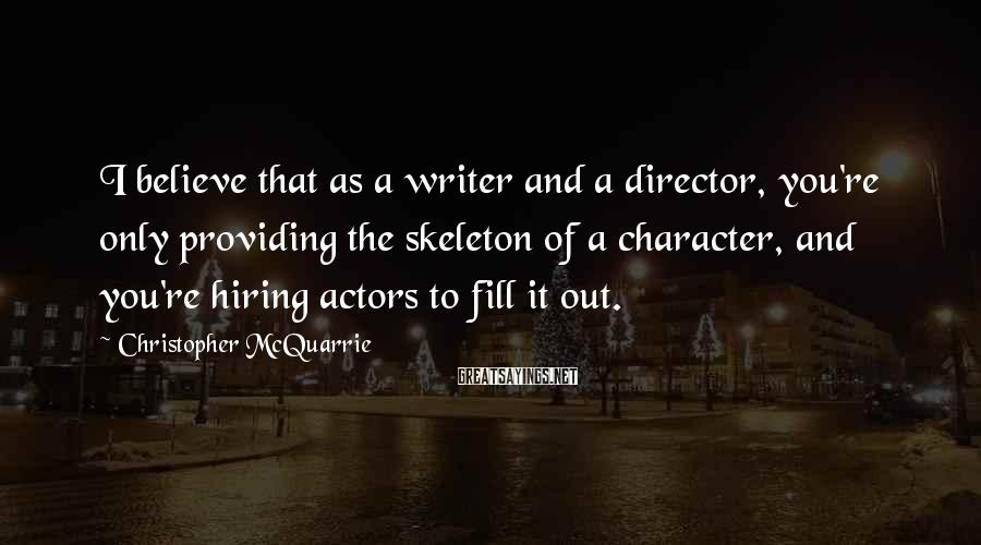 Christopher McQuarrie Sayings: I believe that as a writer and a director, you're only providing the skeleton of