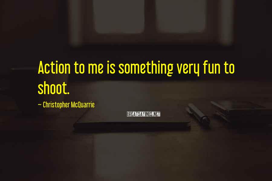 Christopher McQuarrie Sayings: Action to me is something very fun to shoot.