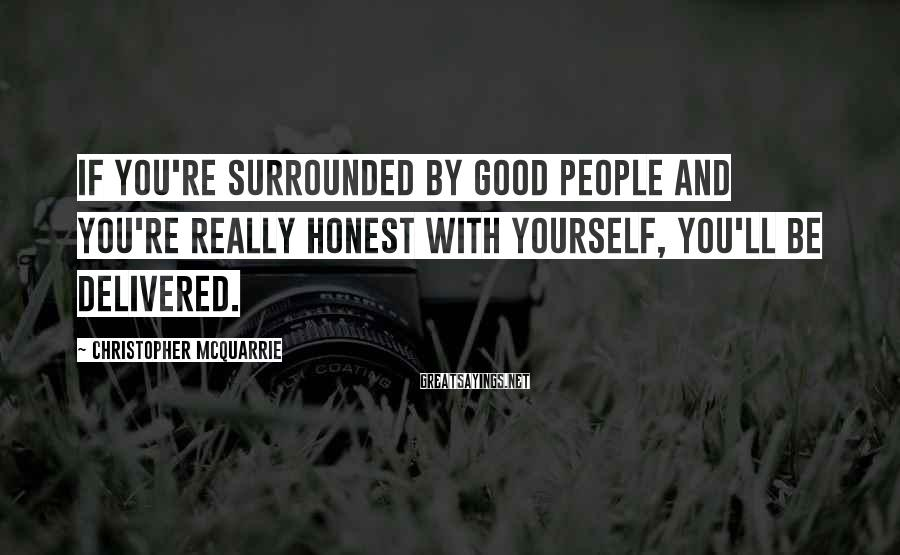 Christopher McQuarrie Sayings: If you're surrounded by good people and you're really honest with yourself, you'll be delivered.
