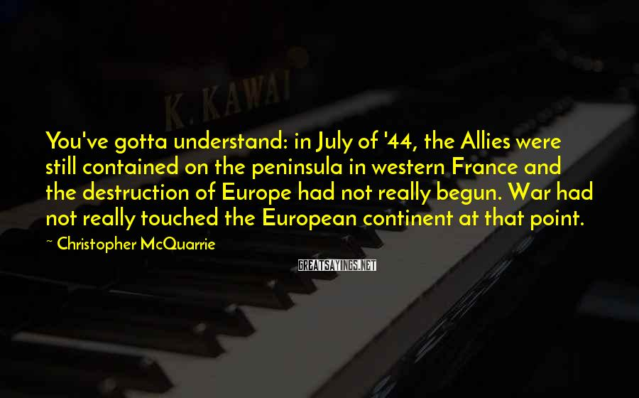 Christopher McQuarrie Sayings: You've gotta understand: in July of '44, the Allies were still contained on the peninsula