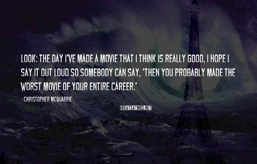 Christopher McQuarrie Sayings: Look: the day I've made a movie that I think is really good, I hope