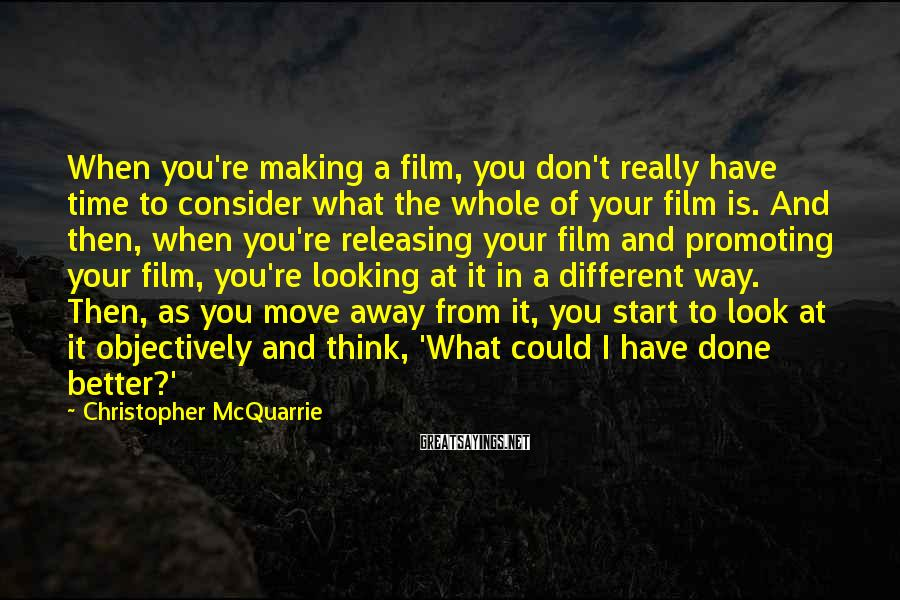 Christopher McQuarrie Sayings: When you're making a film, you don't really have time to consider what the whole