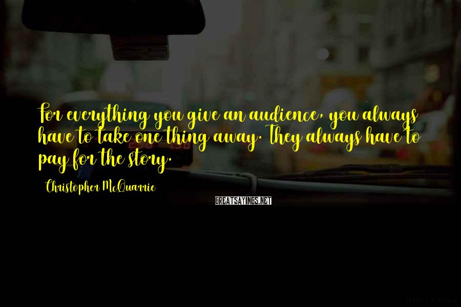 Christopher McQuarrie Sayings: For everything you give an audience, you always have to take one thing away. They
