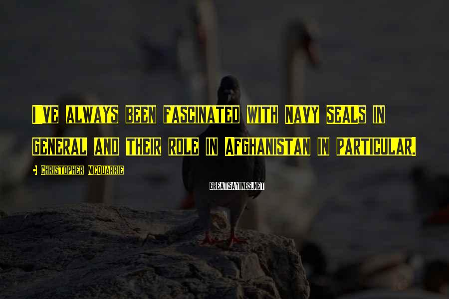 Christopher McQuarrie Sayings: I've always been fascinated with Navy SEALs in general and their role in Afghanistan in