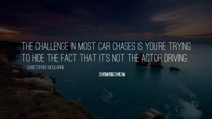 Christopher McQuarrie Sayings: The challenge in most car chases is you're trying to hide the fact that it's