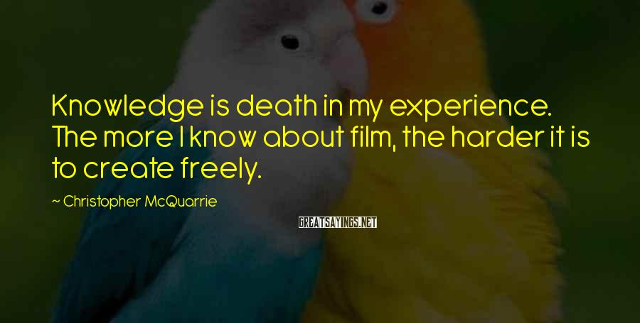 Christopher McQuarrie Sayings: Knowledge is death in my experience. The more I know about film, the harder it