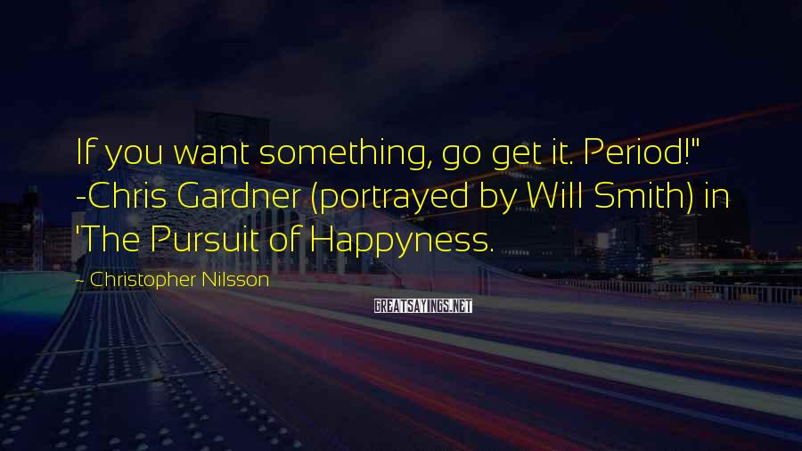 "Christopher Nilsson Sayings: If you want something, go get it. Period!"" -Chris Gardner (portrayed by Will Smith) in"
