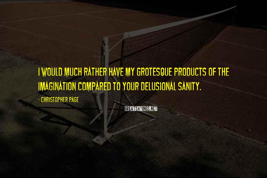 Christopher Page Sayings: I would much rather have my grotesque products of the imagination compared to your delusional