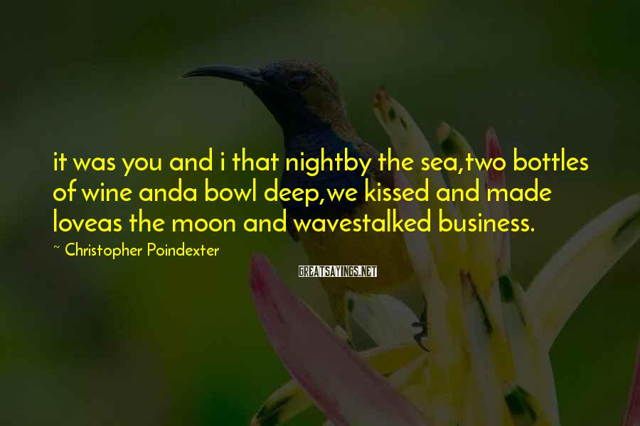 Christopher Poindexter Sayings: it was you and i that nightby the sea,two bottles of wine anda bowl deep,we