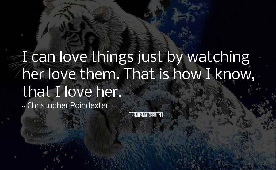 Christopher Poindexter Sayings: I can love things just by watching her love them. That is how I know,