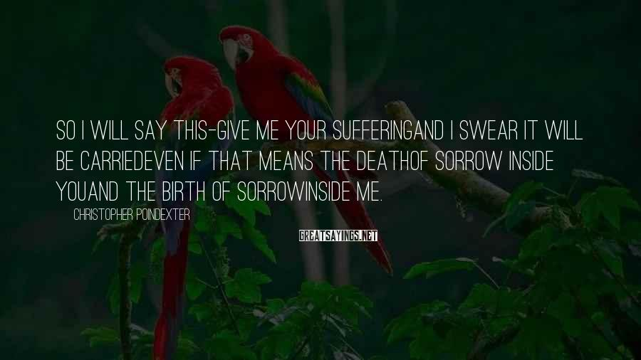 Christopher Poindexter Sayings: so i will say this-give me your sufferingand i swear it will be carriedeven if