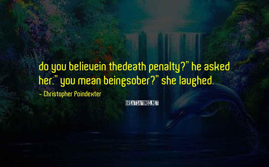 """Christopher Poindexter Sayings: do you believein thedeath penalty?""""he asked her.""""you mean beingsober?""""she laughed."""