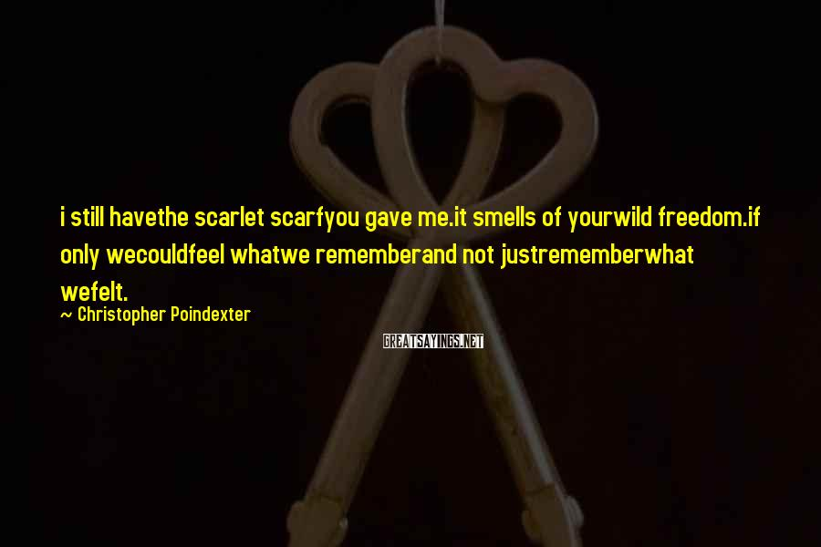 Christopher Poindexter Sayings: i still havethe scarlet scarfyou gave me.it smells of yourwild freedom.if only wecouldfeel whatwe rememberand