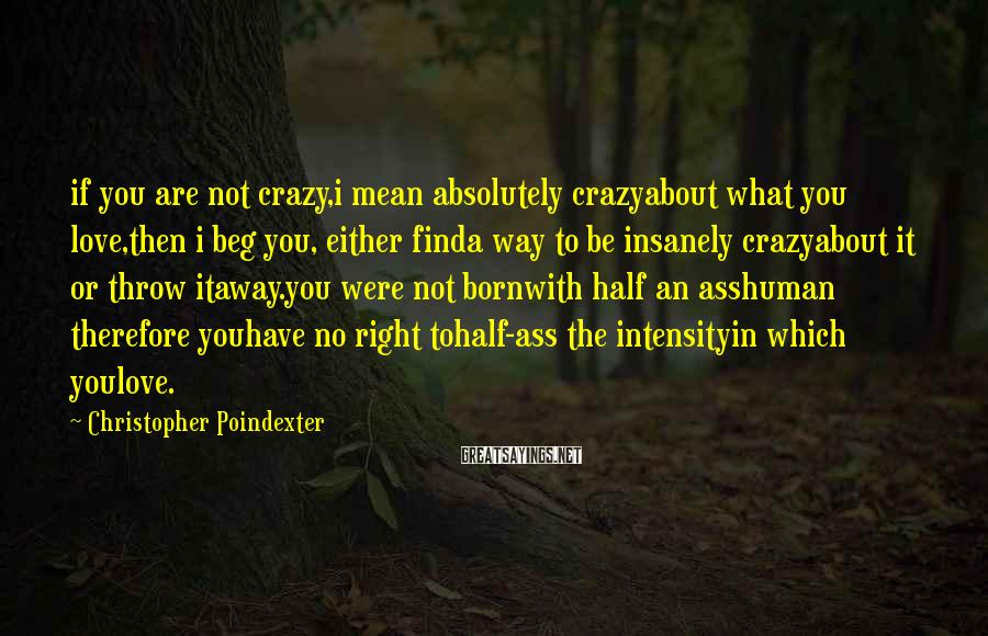 Christopher Poindexter Sayings: if you are not crazy,i mean absolutely crazyabout what you love,then i beg you, either