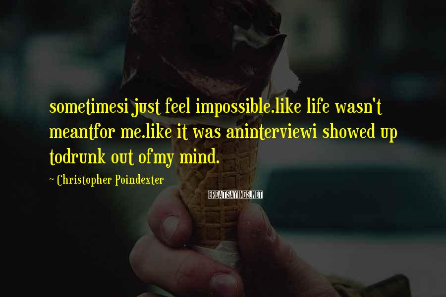 Christopher Poindexter Sayings: sometimesi just feel impossible.like life wasn't meantfor me.like it was aninterviewi showed up todrunk out