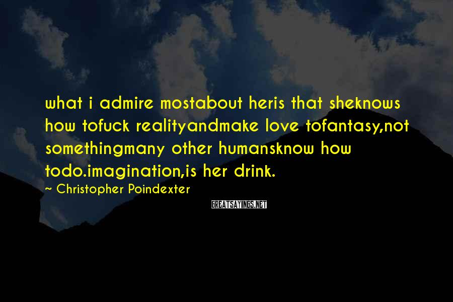 Christopher Poindexter Sayings: what i admire mostabout heris that sheknows how tofuck realityandmake love tofantasy,not somethingmany other humansknow