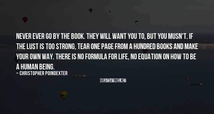Christopher Poindexter Sayings: Never ever go by the book. They will want you to, but you musn't. If