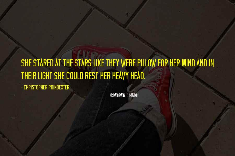 Christopher Poindexter Sayings: She stared at the stars like they were pillow for her mind and in their