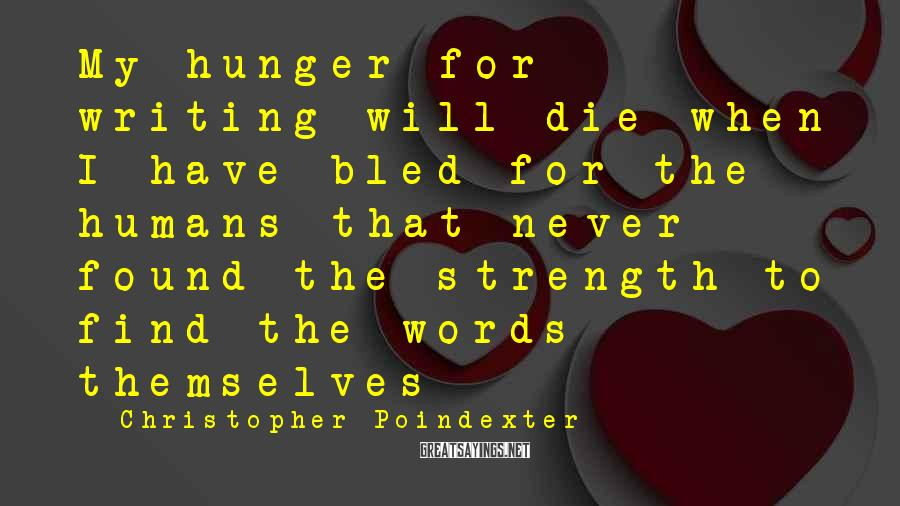 Christopher Poindexter Sayings: My hunger for writing will die when I have bled for the humans that never