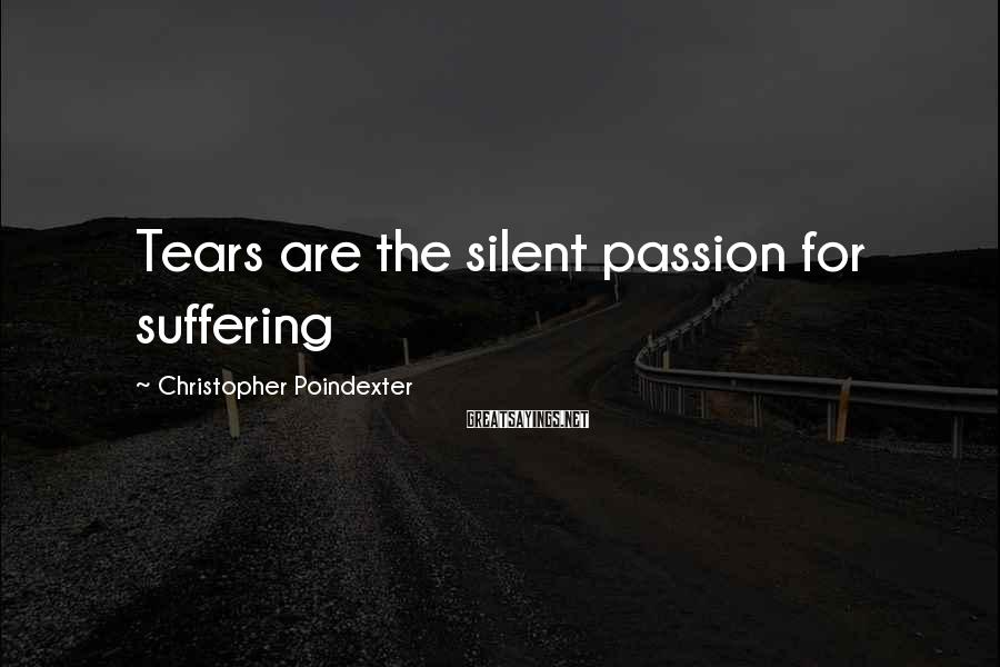 Christopher Poindexter Sayings: Tears are the silent passion for suffering
