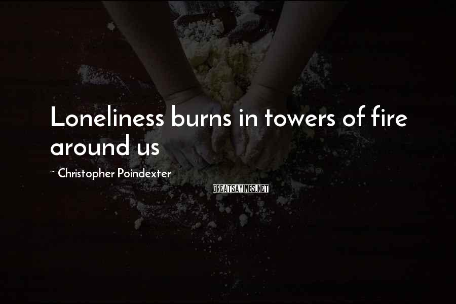 Christopher Poindexter Sayings: Loneliness burns in towers of fire around us