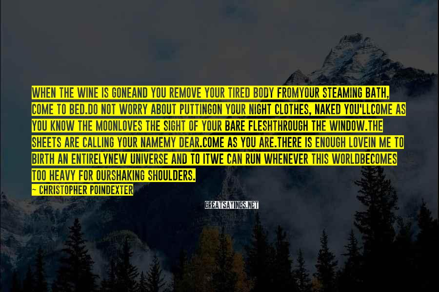 Christopher Poindexter Sayings: when the wine is goneand you remove your tired body fromyour steaming bath, come to
