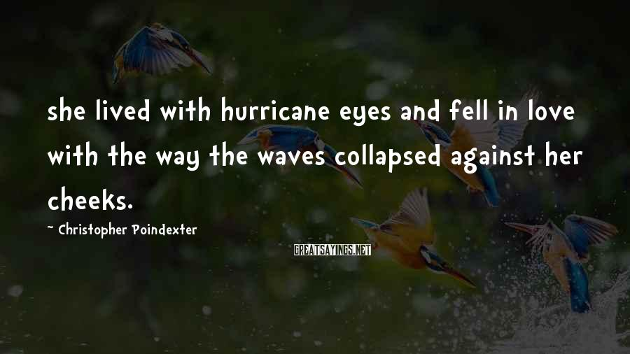 Christopher Poindexter Sayings: she lived with hurricane eyes and fell in love with the way the waves collapsed