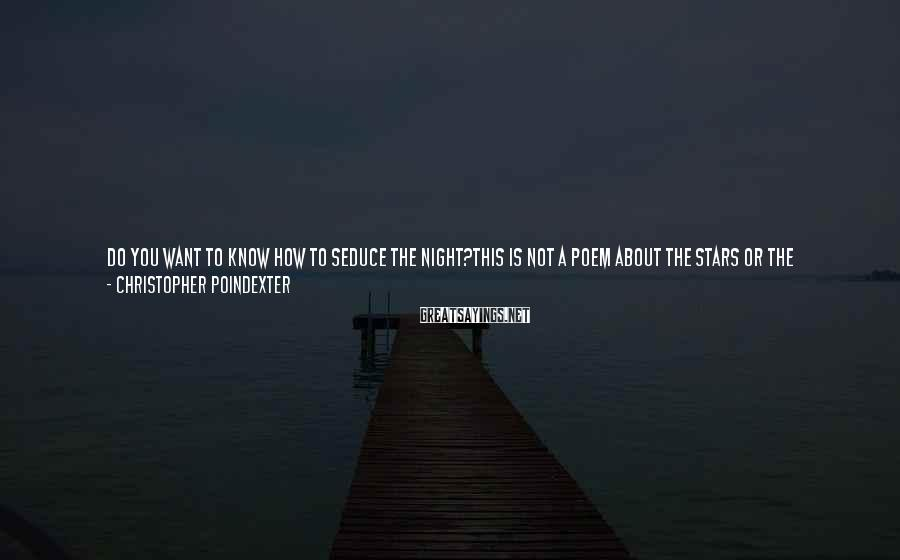 Christopher Poindexter Sayings: do you want to know how to seduce the night?this is not a poem about