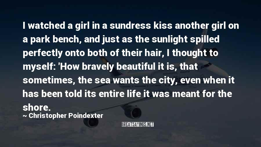 Christopher Poindexter Sayings: I watched a girl in a sundress kiss another girl on a park bench, and