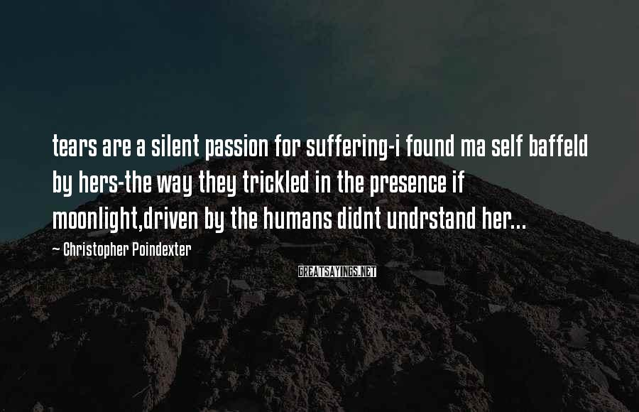 Christopher Poindexter Sayings: tears are a silent passion for suffering-i found ma self baffeld by hers-the way they