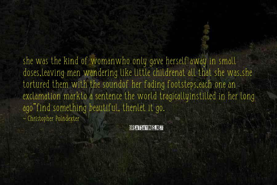 Christopher Poindexter Sayings: she was the kind of womanwho only gave herself away in small doses,leaving men wandering