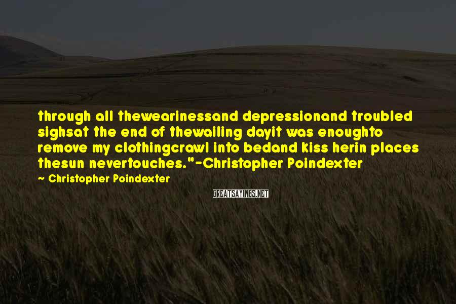 Christopher Poindexter Sayings: through all thewearinessand depressionand troubled sighsat the end of thewailing dayit was enoughto remove my