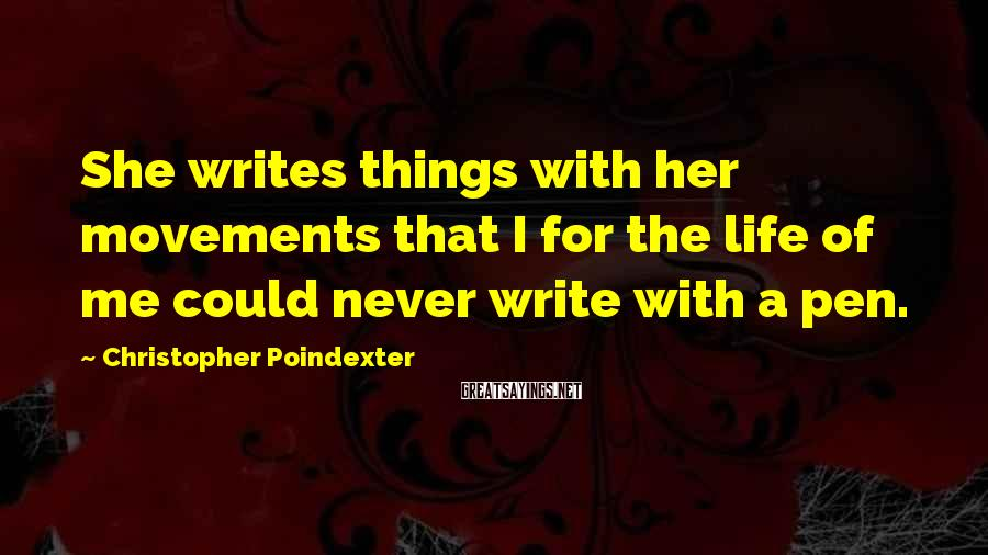Christopher Poindexter Sayings: She writes things with her movements that I for the life of me could never