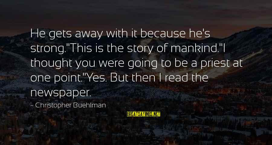 Christopher Priest Sayings By Christopher Buehlman: He gets away with it because he's strong.''This is the story of mankind.''I thought you